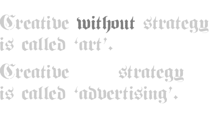 Creative without strategy is called 'art'. Creative with strategy is called 'advertising'.